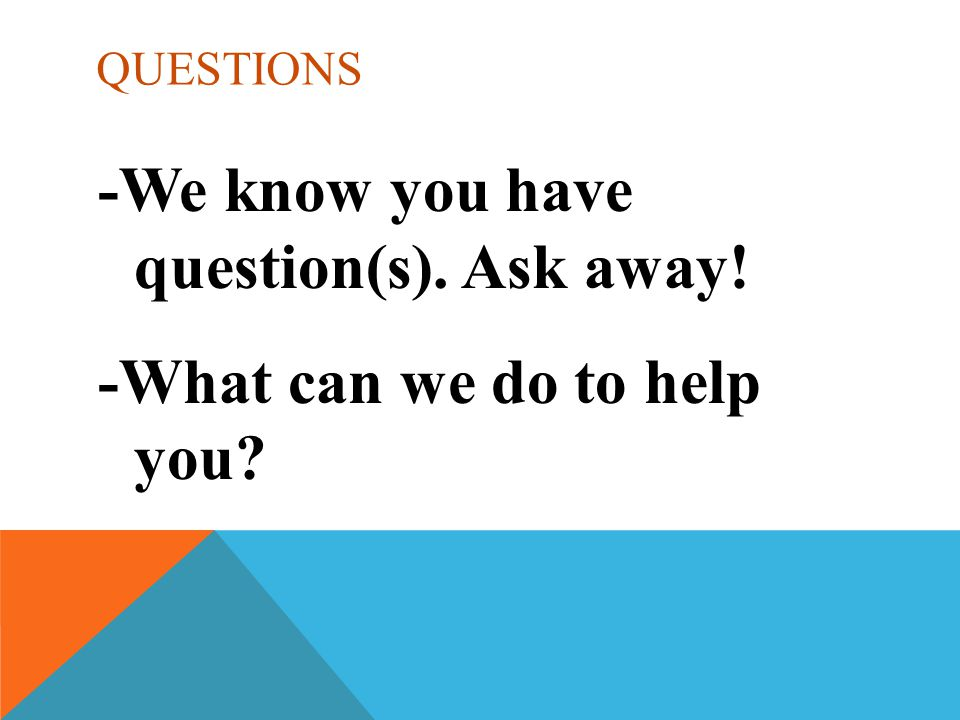 QUESTIONS -We know you have question(s). Ask away! -What can we do to help you