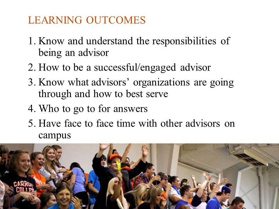 LEARNING OUTCOMES 1.Know and understand the responsibilities of being an advisor 2.How to be a successful/engaged advisor 3.Know what advisors' organizations are going through and how to best serve 4.Who to go to for answers 5.Have face to face time with other advisors on campus