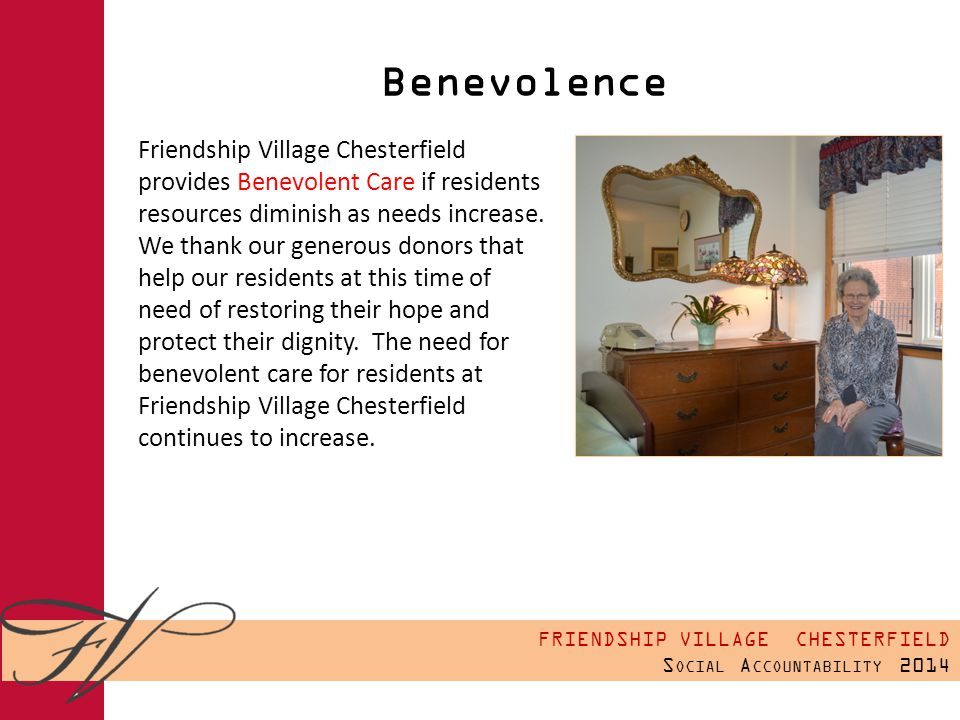 FRIENDSHIP VILLAGE CHESTERFIELD S OCIAL A CCOUNTABILITY 2014 Benevolence Friendship Village Chesterfield provides Benevolent Care if residents resources diminish as needs increase.