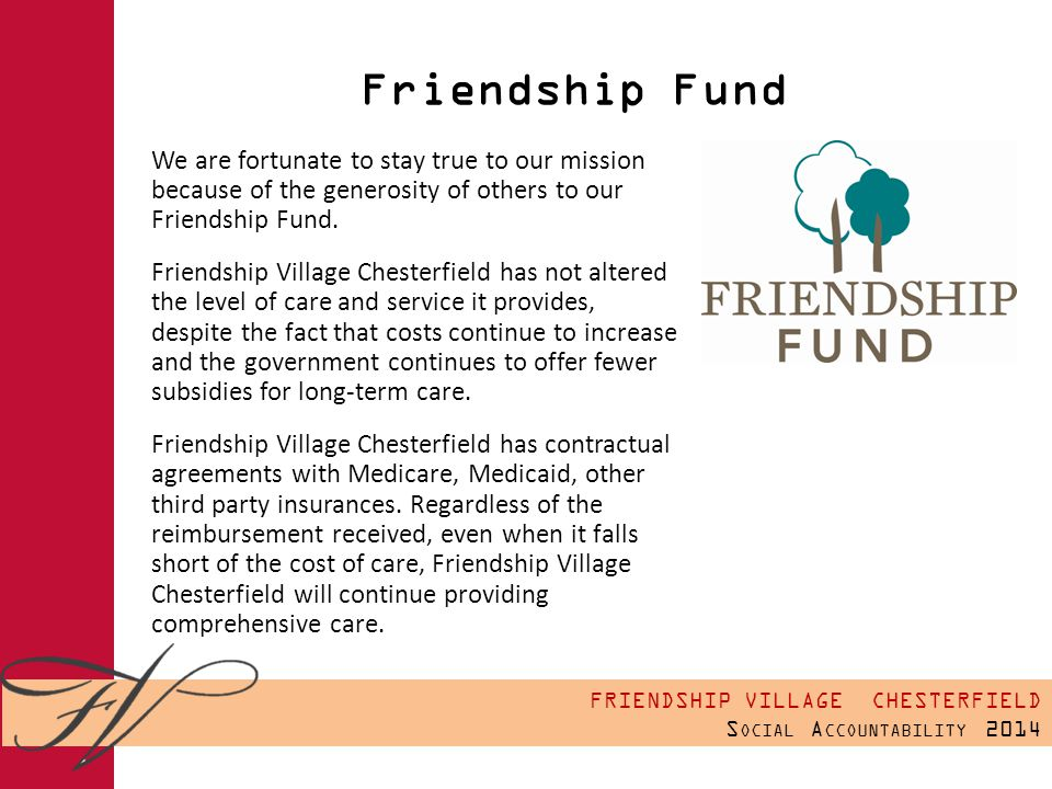 FRIENDSHIP VILLAGE CHESTERFIELD S OCIAL A CCOUNTABILITY 2014 Friendship Fund We are fortunate to stay true to our mission because of the generosity of others to our Friendship Fund.