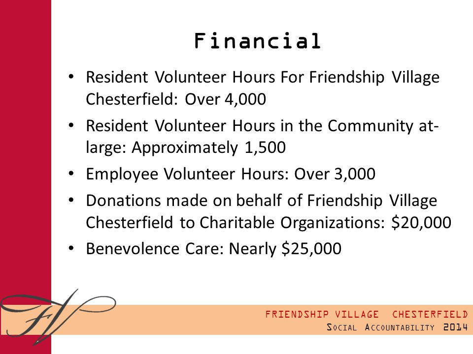 FRIENDSHIP VILLAGE CHESTERFIELD S OCIAL A CCOUNTABILITY 2014 Financial Resident Volunteer Hours For Friendship Village Chesterfield: Over 4,000 Resident Volunteer Hours in the Community at- large: Approximately 1,500 Employee Volunteer Hours: Over 3,000 Donations made on behalf of Friendship Village Chesterfield to Charitable Organizations: $20,000 Benevolence Care: Nearly $25,000
