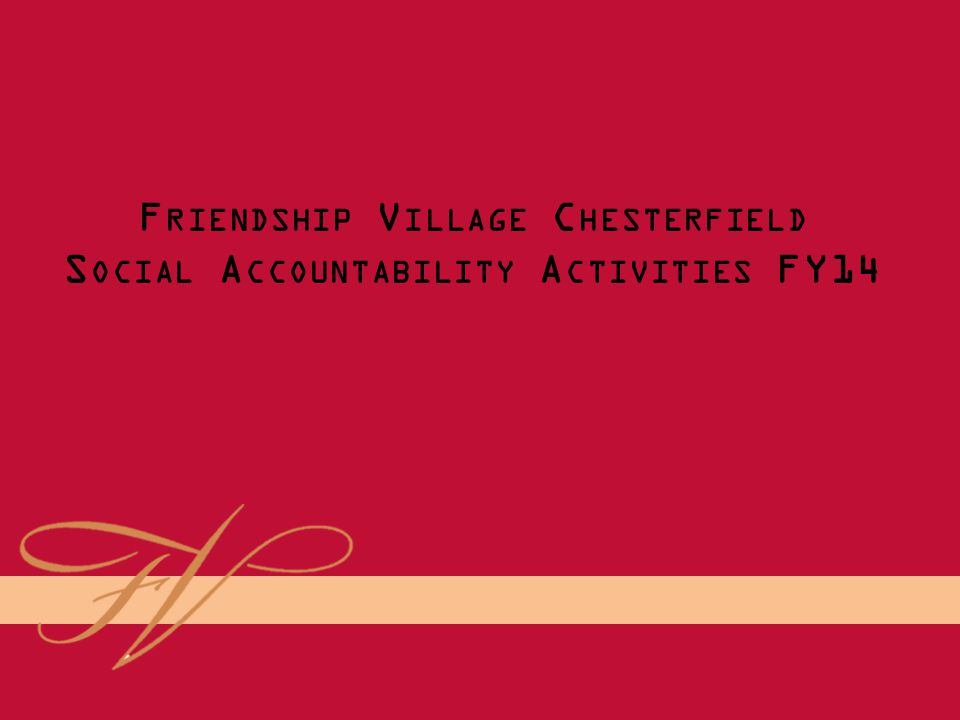 FRIENDSHIP VILLAGE CHESTERFIELD S OCIAL A CCOUNTABILITY 2014 F RIENDSHIP V ILLAGE C HESTERFIELD S OCIAL A CCOUNTABILITY A CTIVITIES FY14