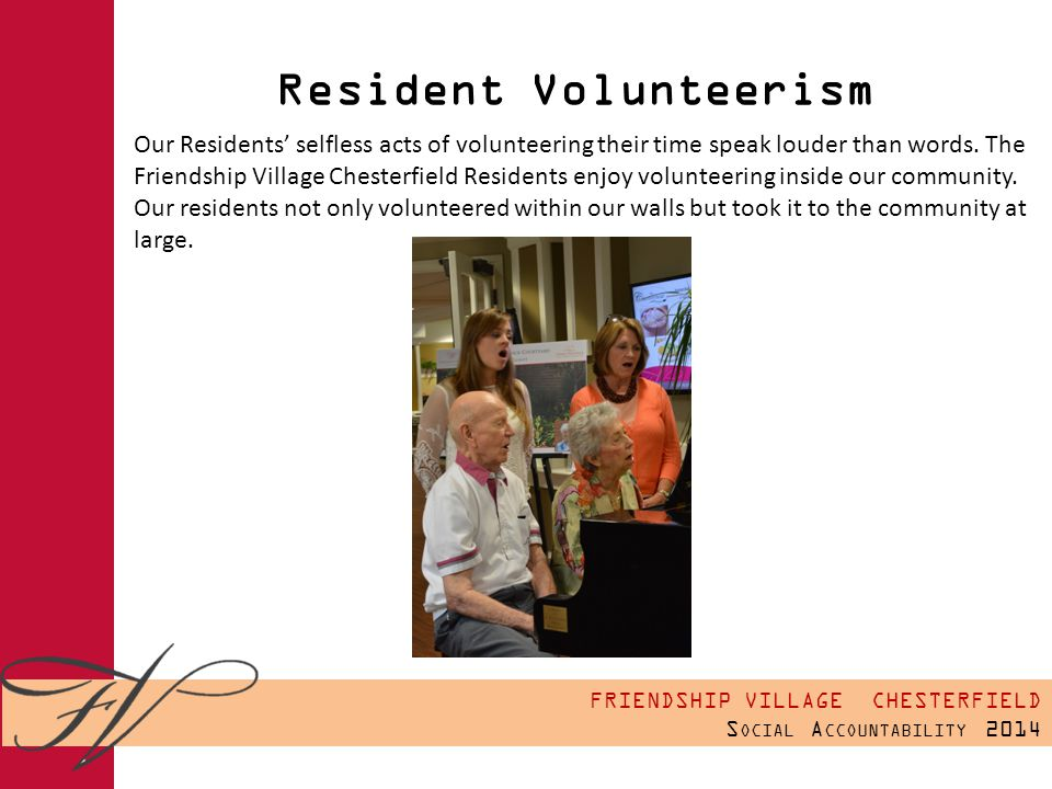 FRIENDSHIP VILLAGE CHESTERFIELD S OCIAL A CCOUNTABILITY 2014 Resident Volunteerism Our Residents' selfless acts of volunteering their time speak louder than words.