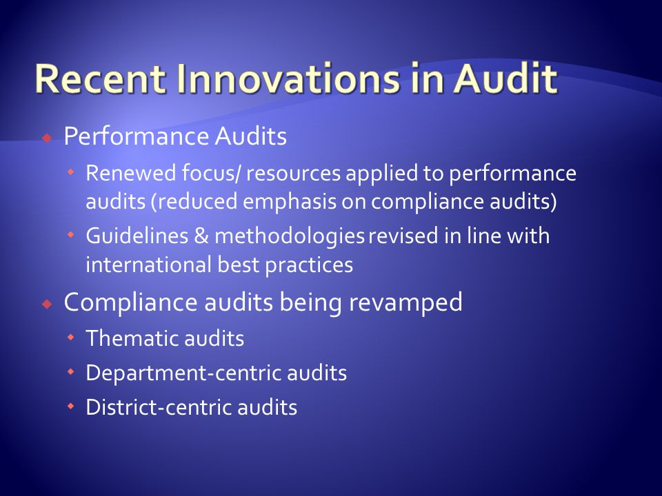  Performance Audits  Renewed focus/ resources applied to performance audits (reduced emphasis on compliance audits)  Guidelines & methodologies revised in line with international best practices  Compliance audits being revamped  Thematic audits  Department-centric audits  District-centric audits