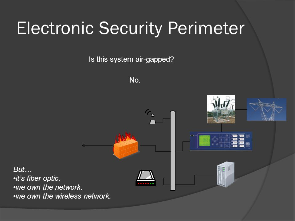 Electronic Security Perimeter Is this system air-gapped? No. But… it's fiber optic. we own the network. we own the wireless network.