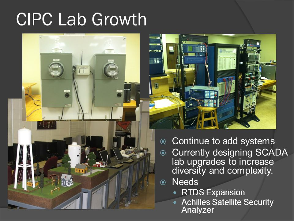 CIPC Lab Growth  Continue to add systems  Currently designing SCADA lab upgrades to increase diversity and complexity.  Needs RTDS Expansion Achill