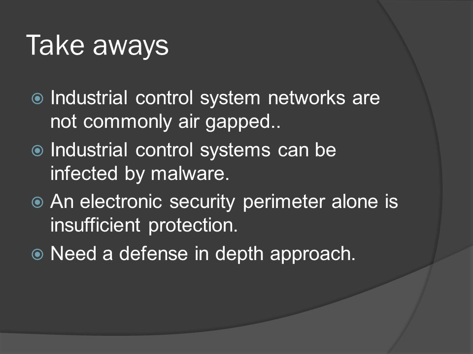 Take aways  Industrial control system networks are not commonly air gapped..  Industrial control systems can be infected by malware.  An electronic