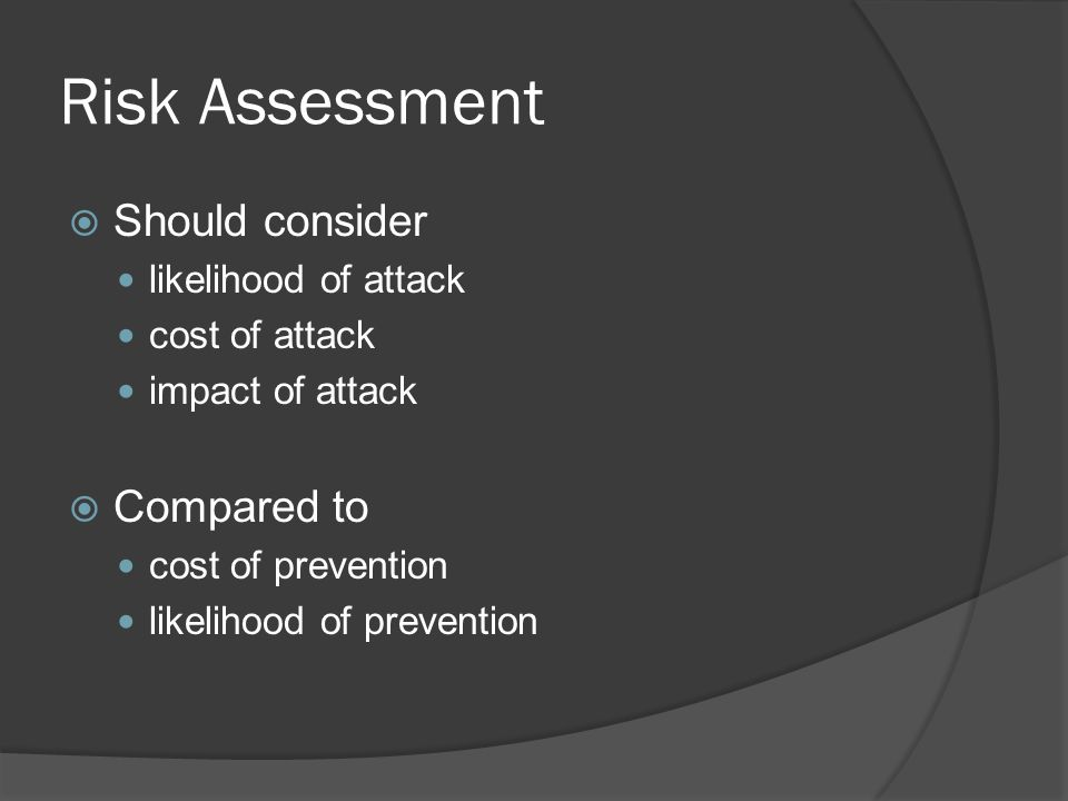 Risk Assessment  Should consider likelihood of attack cost of attack impact of attack  Compared to cost of prevention likelihood of prevention