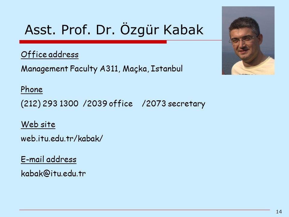 14 Asst. Prof. Dr. Özgür Kabak Office address Management Faculty A311, Maçka, Istanbul Phone (212) 293 1300 /2039 office /2073 secretary Web site web.