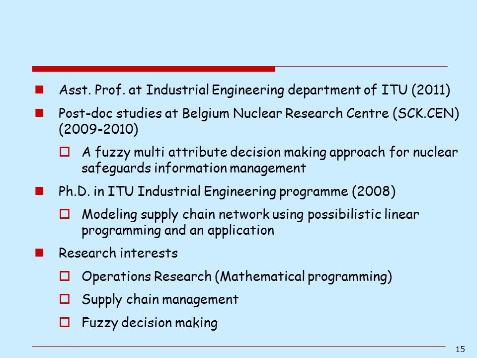 15 Asst. Prof. at Industrial Engineering department of ITU (2011) Post-doc studies at Belgium Nuclear Research Centre (SCK.CEN) (2009-2010)  A fuzzy