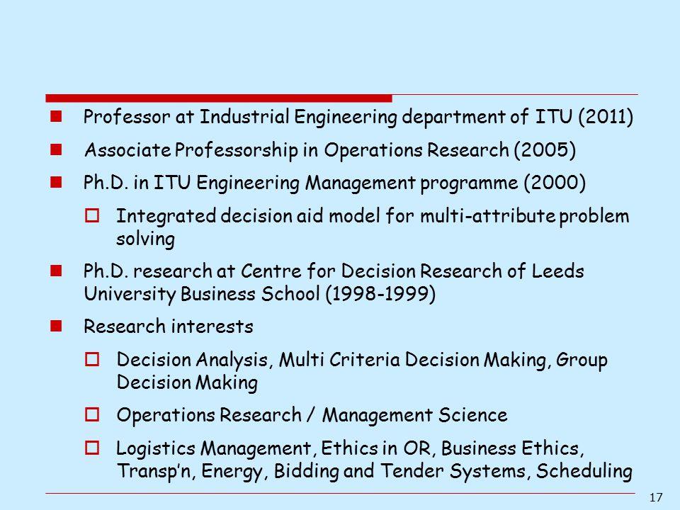 17 Professor at Industrial Engineering department of ITU (2011) Associate Professorship in Operations Research (2005) Ph.D. in ITU Engineering Managem
