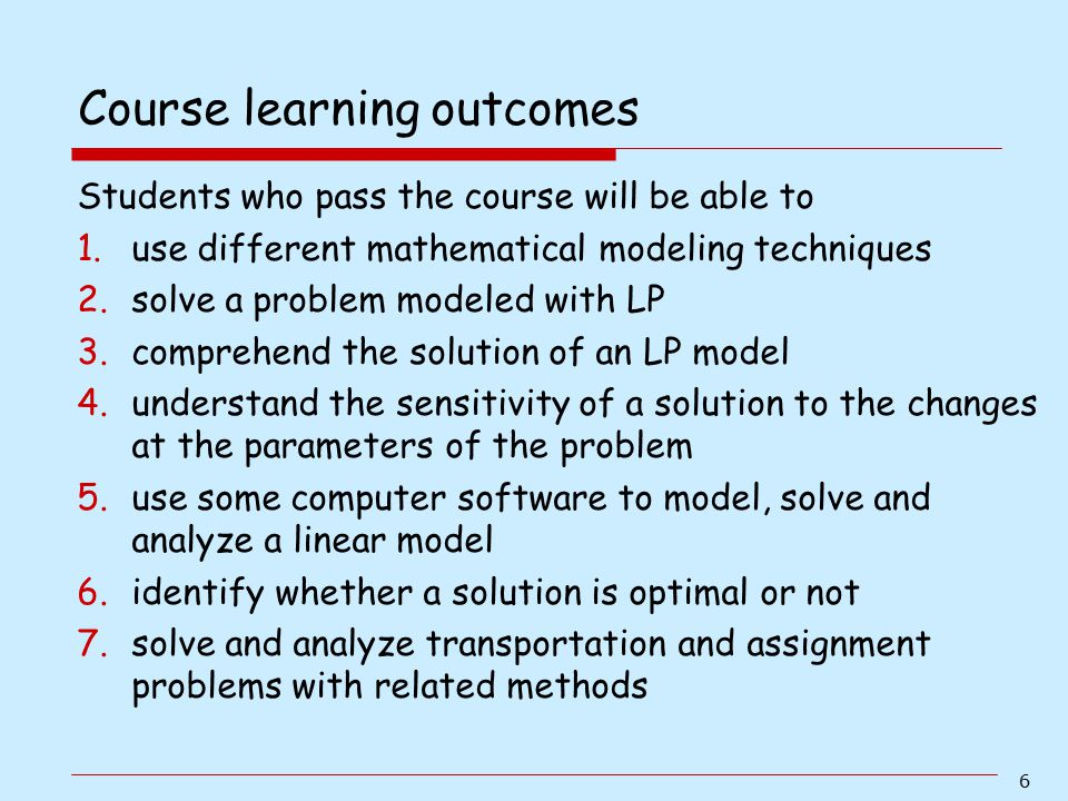 6 Students who pass the course will be able to 1.use different mathematical modeling techniques 2.solve a problem modeled with LP 3.comprehend the sol