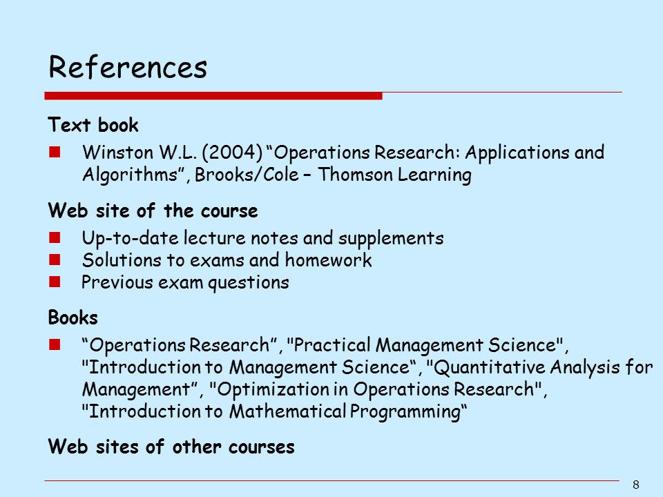 """8 Text book Winston W.L. (2004) """"Operations Research: Applications and Algorithms"""", Brooks/Cole – Thomson Learning Web site of the course Up-to-date l"""