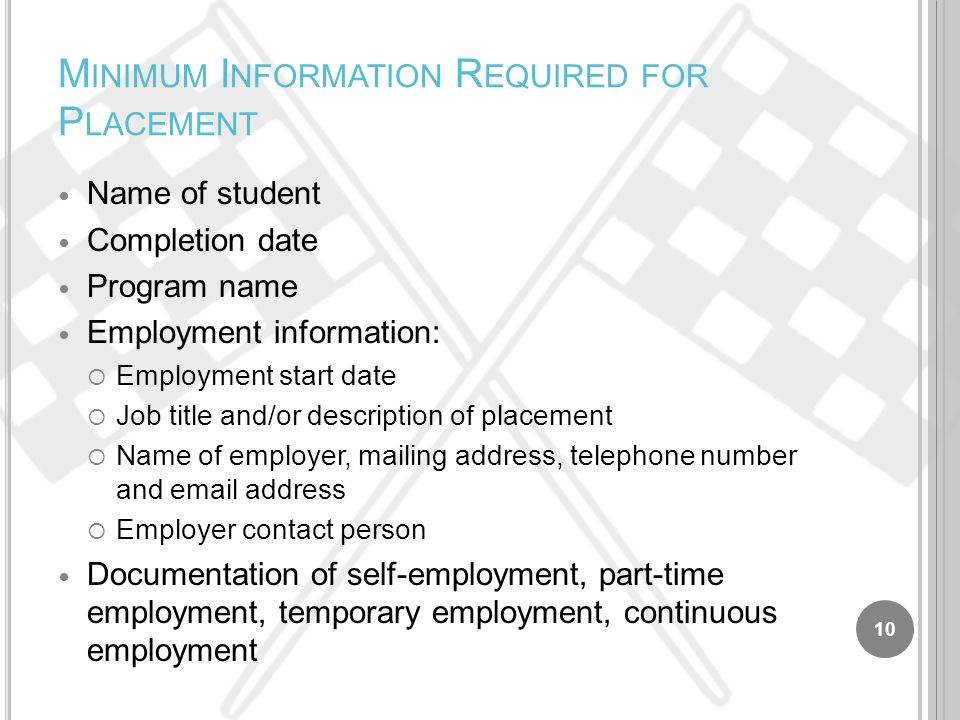 M INIMUM I NFORMATION R EQUIRED FOR P LACEMENT Name of student Completion date Program name Employment information:  Employment start date  Job title and/or description of placement  Name of employer, mailing address, telephone number and email address  Employer contact person Documentation of self-employment, part-time employment, temporary employment, continuous employment 10