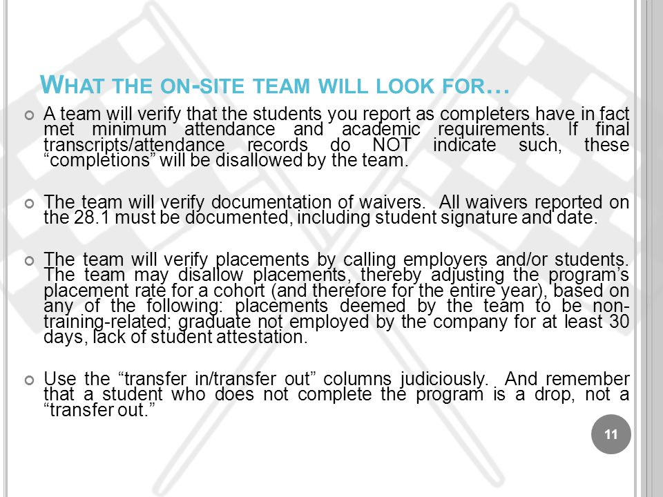 W HAT THE ON - SITE TEAM WILL LOOK FOR … A team will verify that the students you report as completers have in fact met minimum attendance and academi