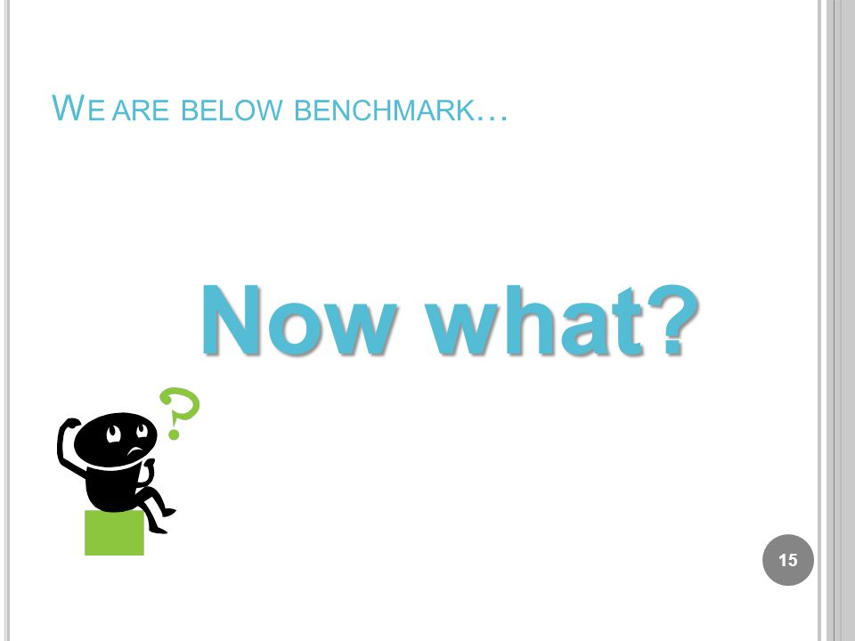 W E ARE BELOW BENCHMARK … Now what 15