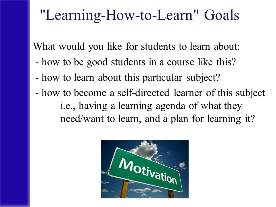 Learning-How-to-Learn Goals What would you like for students to learn about: - how to be good students in a course like this.
