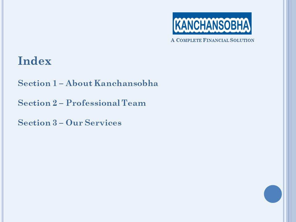 Index Section 1 – About Kanchansobha Section 2 – Professional Team Section 3 – Our Services A C OMPLETE F INANCIAL S OLUTION