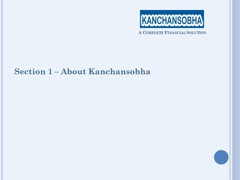 Section 1 – About Kanchansobha A C OMPLETE F INANCIAL S OLUTION