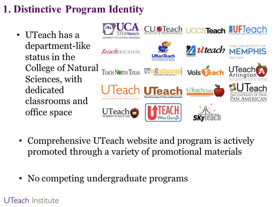 1. Distinctive Program Identity UTeach has a department-like status in the College of Natural Sciences, with dedicated classrooms and office space Com