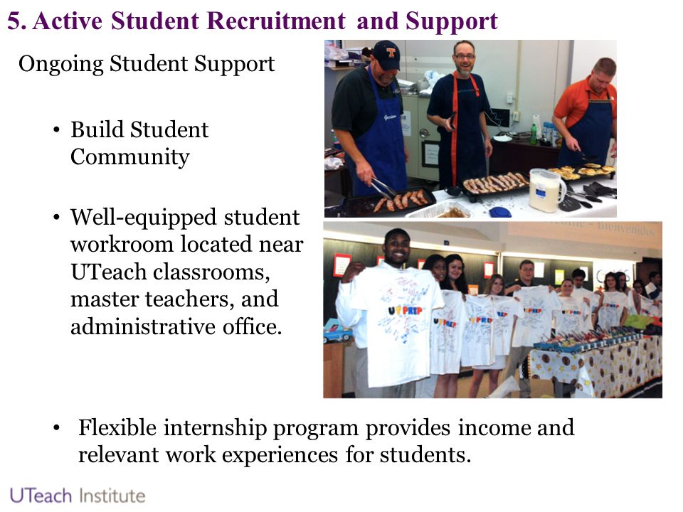 5. Active Student Recruitment and Support Ongoing Student Support Build Student Community Well-equipped student workroom located near UTeach classroom