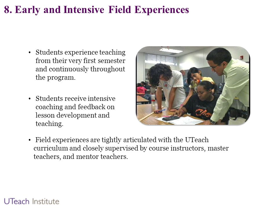 8. Early and Intensive Field Experiences Students experience teaching from their very first semester and continuously throughout the program. Students
