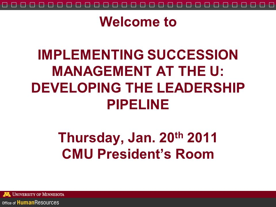 Welcome to IMPLEMENTING SUCCESSION MANAGEMENT AT THE U: DEVELOPING THE LEADERSHIP PIPELINE Thursday, Jan. 20 th 2011 CMU President's Room