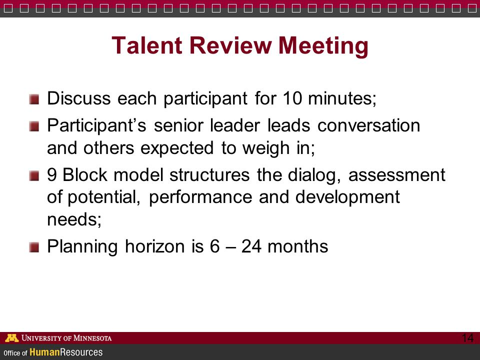 Talent Review Meeting Discuss each participant for 10 minutes; Participant's senior leader leads conversation and others expected to weigh in; 9 Block