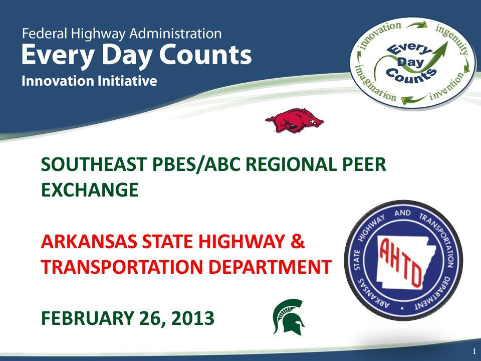 SOUTHEAST PBES/ABC REGIONAL PEER EXCHANGE ARKANSAS STATE HIGHWAY & TRANSPORTATION DEPARTMENT FEBRUARY 26, 2013 1