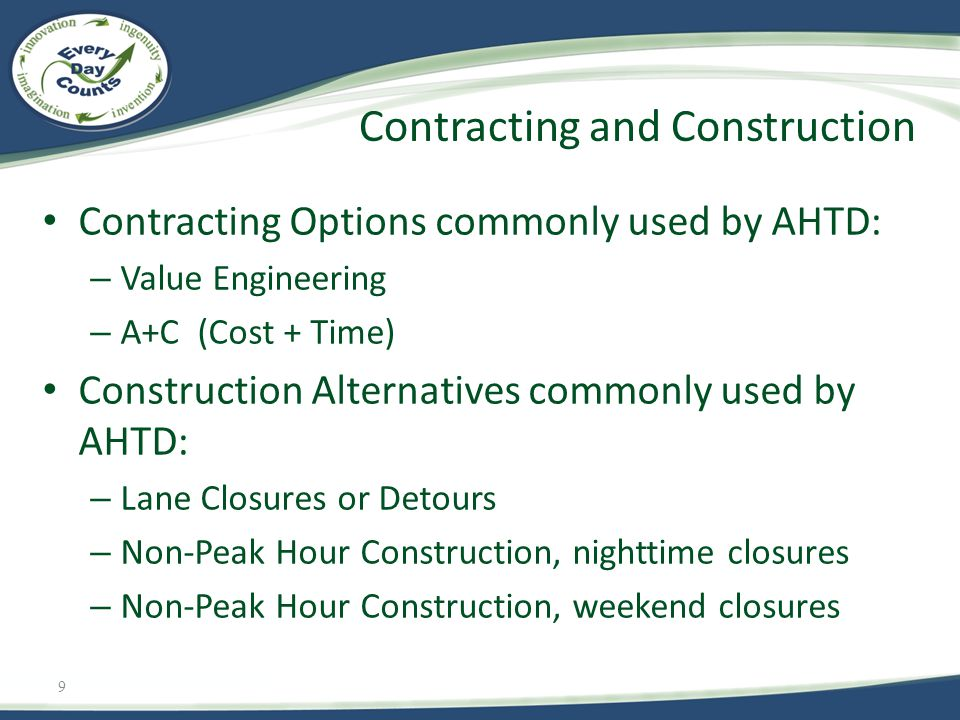 9 Contracting Options commonly used by AHTD: – Value Engineering – A+C (Cost + Time) Construction Alternatives commonly used by AHTD: – Lane Closures or Detours – Non-Peak Hour Construction, nighttime closures – Non-Peak Hour Construction, weekend closures Contracting and Construction