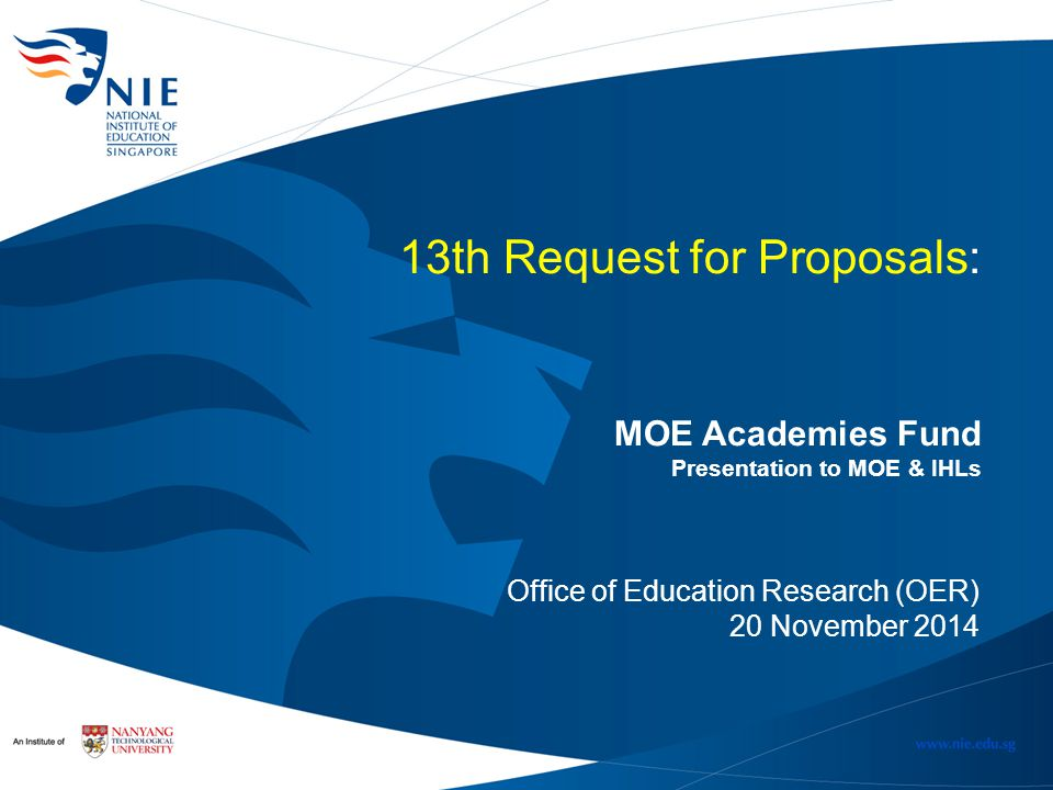 13th Request for Proposals: MOE Academies Fund Presentation to MOE & IHLs Office of Education Research (OER) 20 November 2014