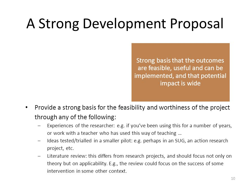 A Strong Development Proposal Clear description of what is being developed, with clear objectives and measurable KPIs to evaluate success Strong basis that the outcomes are feasible, useful and can be implemented, and that potential impact is wide Clear description of how the product/process will be developed Inclusion of an evaluative phase that provides evidence that the product/process which has been developed meets the desired objectives, and achieves the desired outcomes.