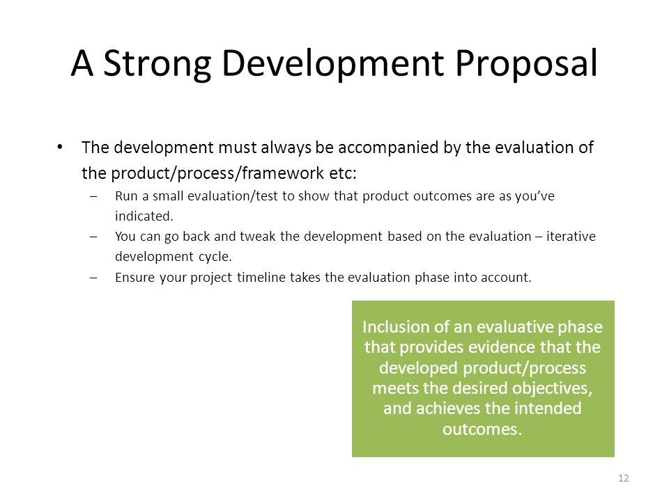 A Strong Development Proposal Clear description of what is being developed, with clear objectives and measurable KPIs to evaluate success Strong argument that the outcomes are feasible, useful and can be implemented, and that potential impact is wide Clear description of how the product/process will be developed Inclusion of an evaluative phase that provides evidence that the developed product/process meets the desired objectives, and achieves the intended outcomes.