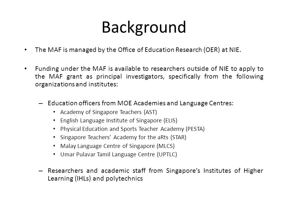 The MAF is managed by the Office of Education Research (OER) at NIE. Funding under the MAF is available to researchers outside of NIE to apply to the