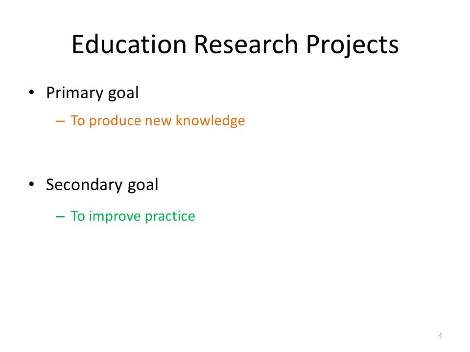 Education Research Projects Primary goal Secondary goal 4 – To produce new knowledge – To improve practice