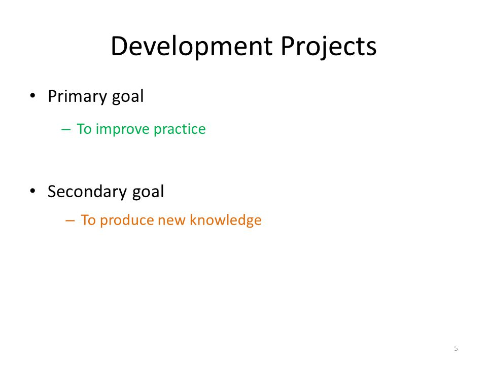 Development Projects Primary goal Secondary goal 5 – To produce new knowledge – To improve practice