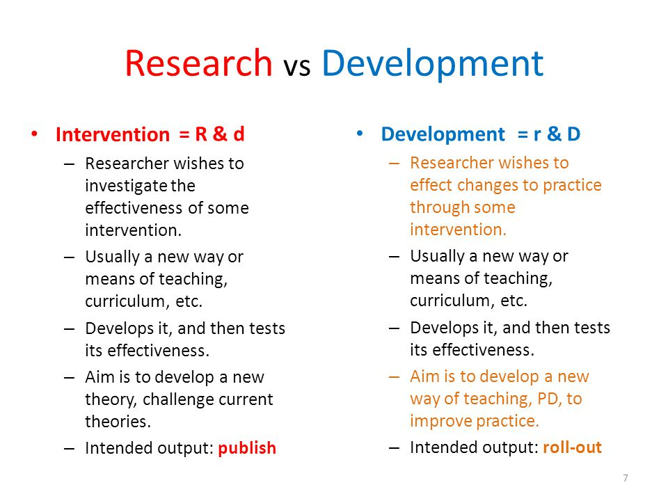 Research vs Development Intervention – Researcher wishes to investigate the effectiveness of some intervention. – Usually a new way or means of teachi