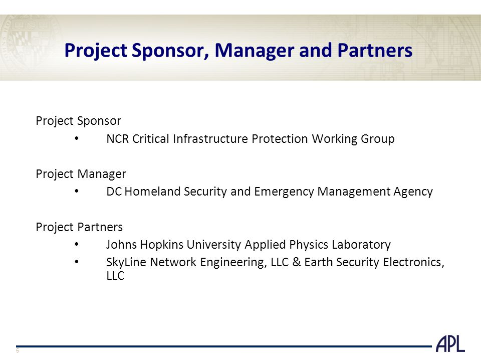 Project Sponsor, Manager and Partners Project Sponsor NCR Critical Infrastructure Protection Working Group Project Manager DC Homeland Security and Emergency Management Agency Project Partners Johns Hopkins University Applied Physics Laboratory SkyLine Network Engineering, LLC & Earth Security Electronics, LLC 5
