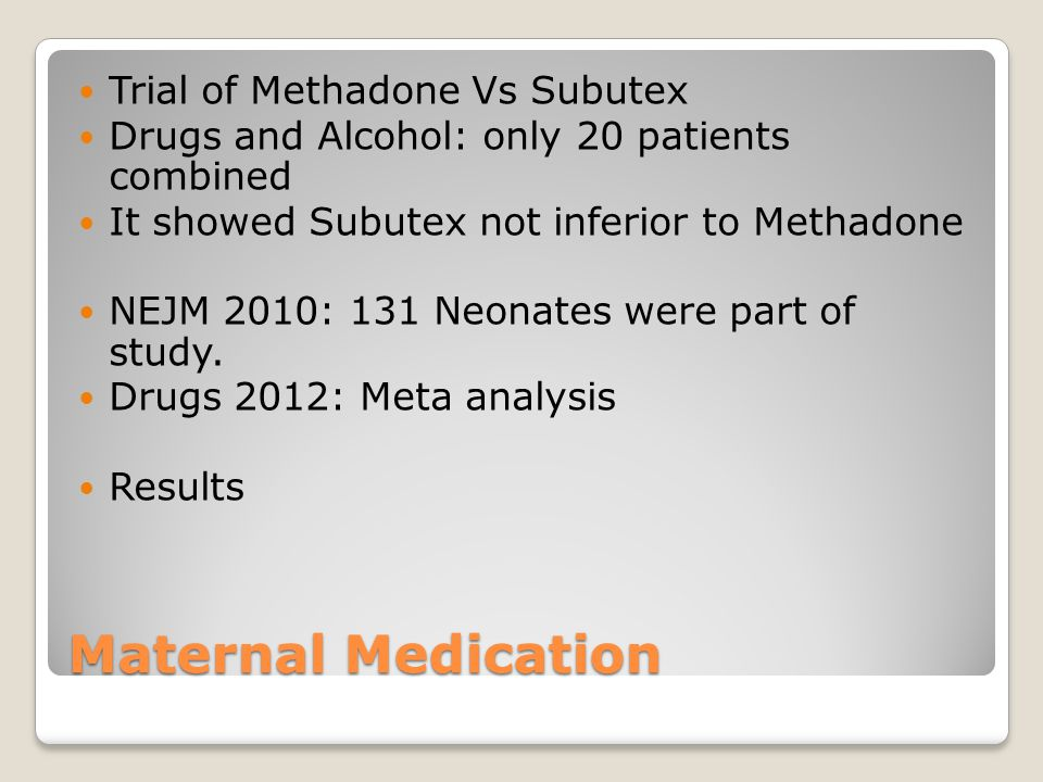 Maternal Medication Trial of Methadone Vs Subutex Drugs and Alcohol: only 20 patients combined It showed Subutex not inferior to Methadone NEJM 2010: 131 Neonates were part of study.