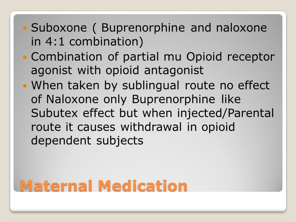 Maternal Medication Suboxone ( Buprenorphine and naloxone in 4:1 combination) Combination of partial mu Opioid receptor agonist with opioid antagonist When taken by sublingual route no effect of Naloxone only Buprenorphine like Subutex effect but when injected/Parental route it causes withdrawal in opioid dependent subjects
