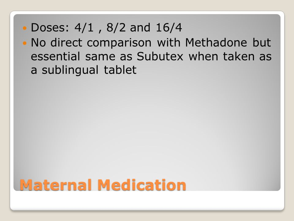 Maternal Medication Doses: 4/1, 8/2 and 16/4 No direct comparison with Methadone but essential same as Subutex when taken as a sublingual tablet