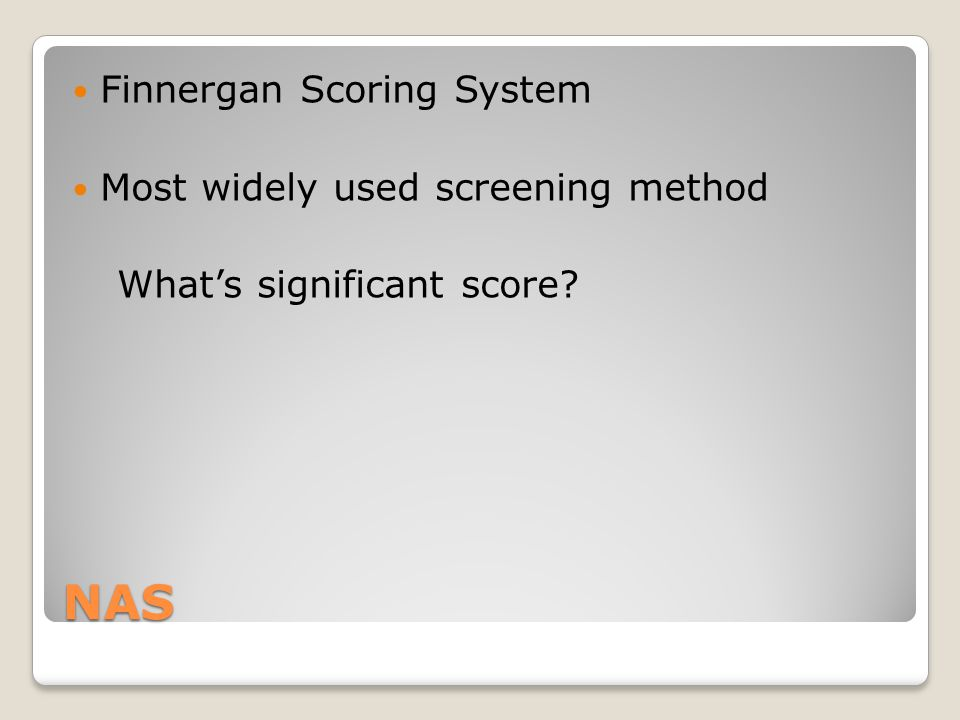 NAS Finnergan Scoring System Most widely used screening method What's significant score?