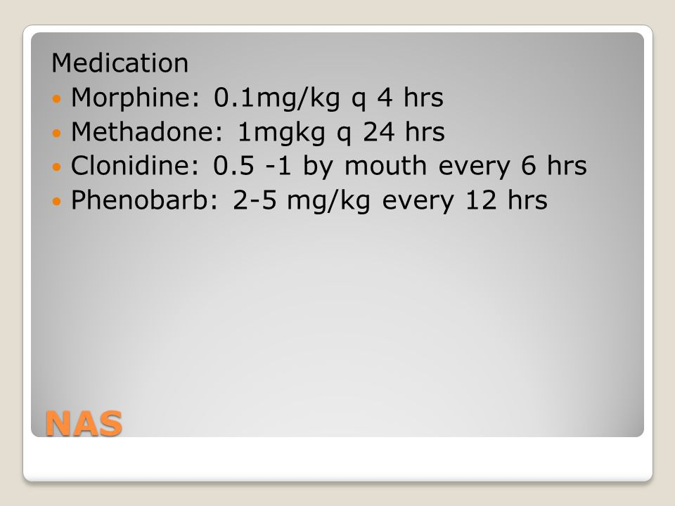 NAS Medication Morphine: 0.1mg/kg q 4 hrs Methadone: 1mgkg q 24 hrs Clonidine: 0.5 -1 by mouth every 6 hrs Phenobarb: 2-5 mg/kg every 12 hrs