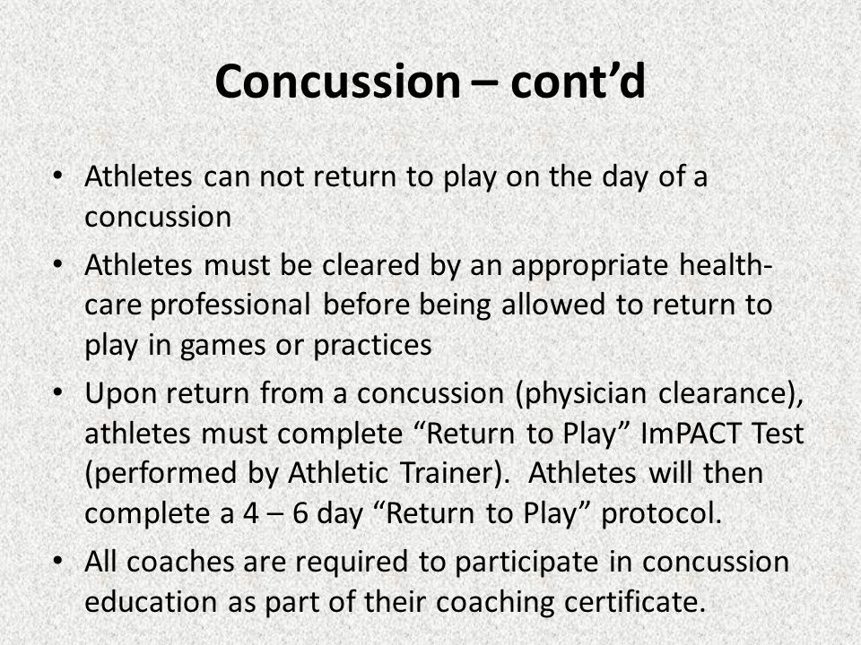 Concussion – cont'd Athletes can not return to play on the day of a concussion Athletes must be cleared by an appropriate health- care professional be