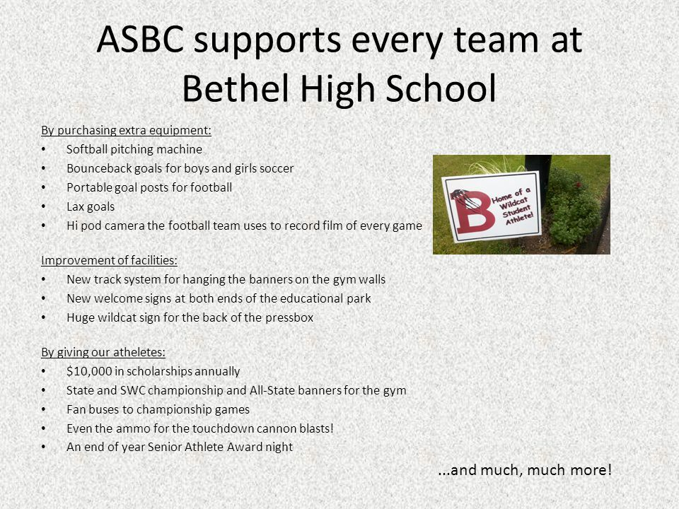 ASBC supports every team at Bethel High School By purchasing extra equipment: Softball pitching machine Bounceback goals for boys and girls soccer Portable goal posts for football Lax goals Hi pod camera the football team uses to record film of every game Improvement of facilities: New track system for hanging the banners on the gym walls New welcome signs at both ends of the educational park Huge wildcat sign for the back of the pressbox By giving our atheletes: $10,000 in scholarships annually State and SWC championship and All-State banners for the gym Fan buses to championship games Even the ammo for the touchdown cannon blasts.