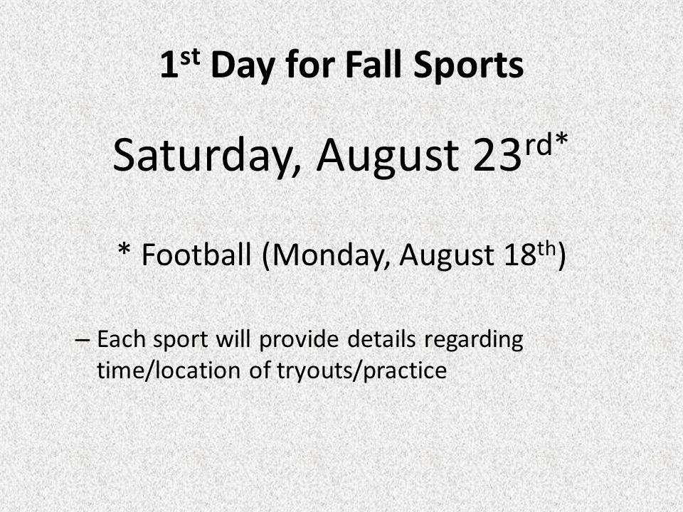 1 st Day for Fall Sports Saturday, August 23 rd* * Football (Monday, August 18 th ) – Each sport will provide details regarding time/location of tryouts/practice