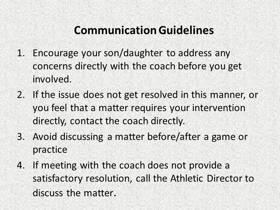 Communication Guidelines 1.Encourage your son/daughter to address any concerns directly with the coach before you get involved. 2.If the issue does no