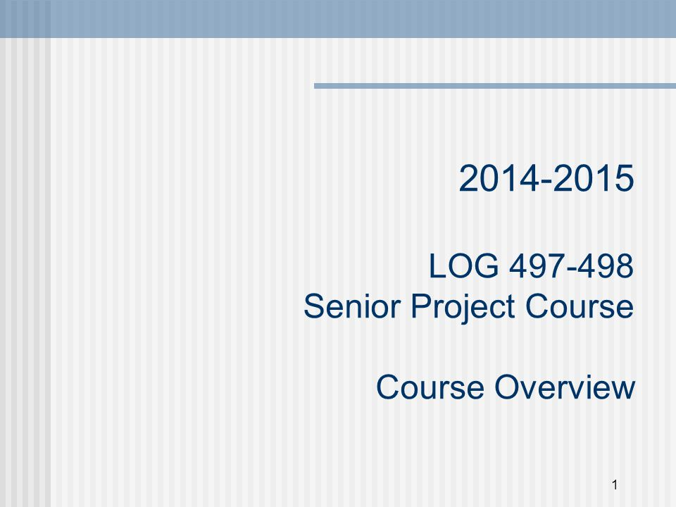1 2014-2015 LOG 497-498 Senior Project Course Course Overview
