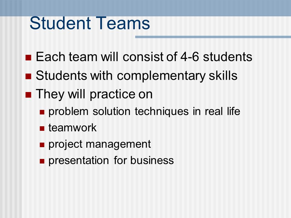 Student Teams Each team will consist of 4-6 students Students with complementary skills They will practice on problem solution techniques in real life teamwork project management presentation for business