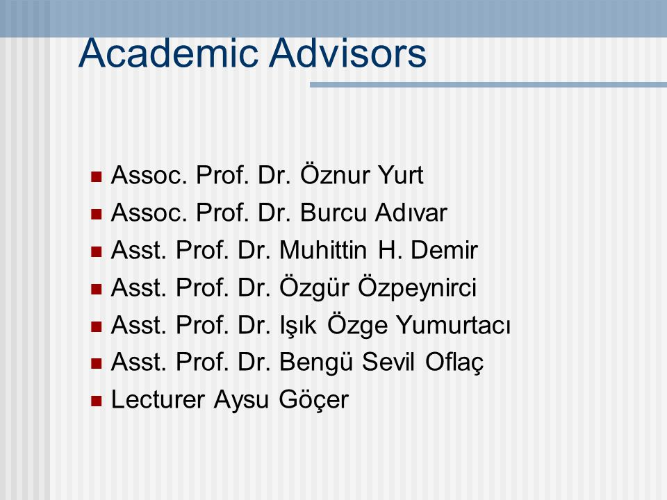 Academic Advisors Assoc. Prof. Dr. Öznur Yurt Assoc. Prof. Dr. Burcu Adıvar Asst. Prof. Dr. Muhittin H. Demir Asst. Prof. Dr. Özgür Özpeynirci Asst. P
